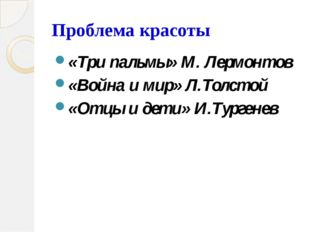 Проблема красоты «Три пальмы» М. Лермонтов «Война и мир» Л.Толстой «Отцы и де