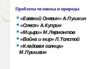 Проблема человека и природы «Евгений Онегин» А.Пушкин «Олеся» А.Куприн «Мцыри