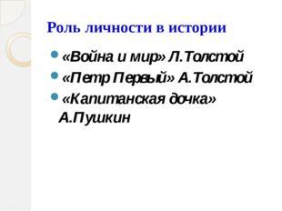 Роль личности в истории «Война и мир» Л.Толстой «Петр Первый» А.Толстой «Капи