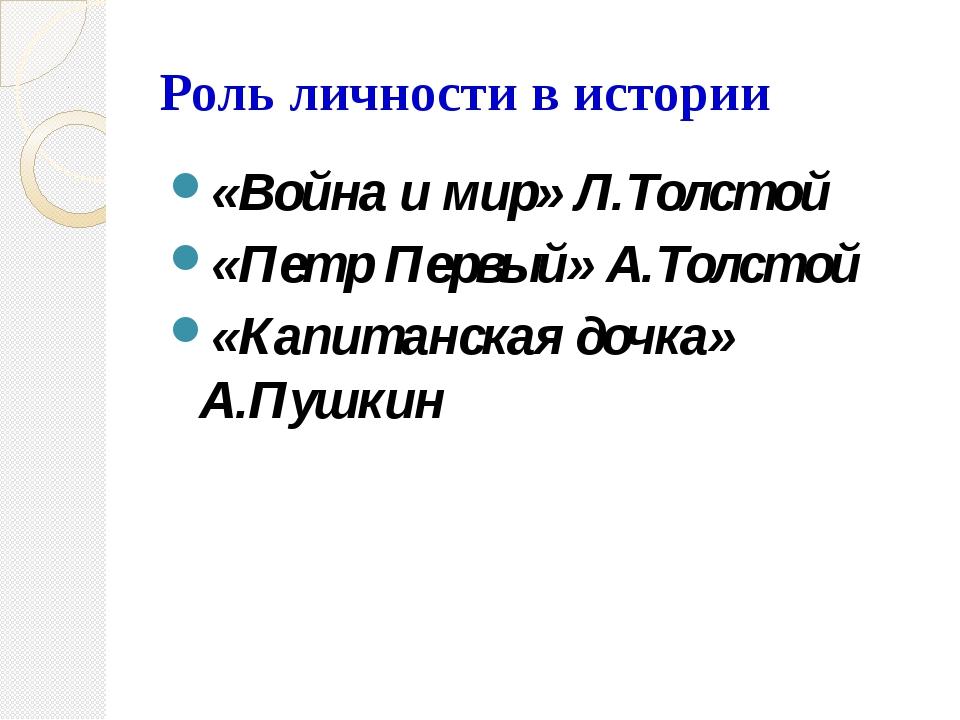 Роль личности в истории «Война и мир» Л.Толстой «Петр Первый» А.Толстой «Капи...
