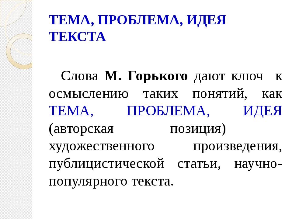 ТЕМА, ПРОБЛЕМА, ИДЕЯ ТЕКСТА  Слова М. Горького дают ключ к осмыслению таких...