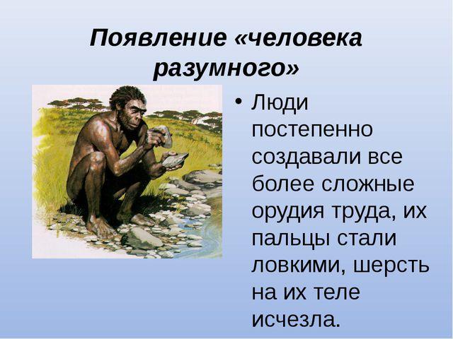 Появление «человека разумного» Люди постепенно создавали все более сложные ор...