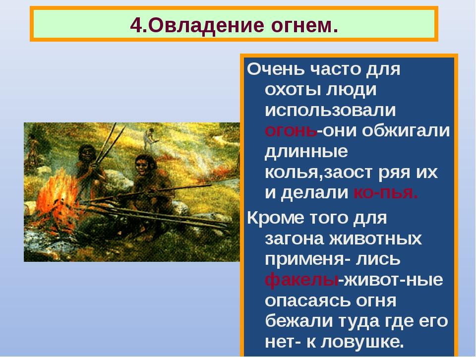 Очень часто для охоты люди использовали огонь-они обжигали длинные колья,заос...