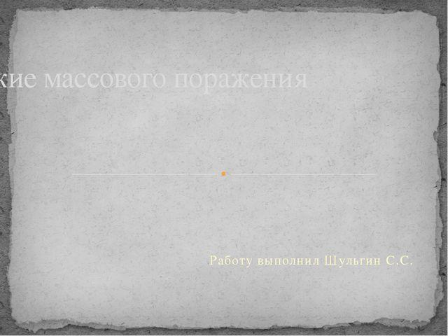Работу выполнил Шульгин С.С. Оружие массового поражения