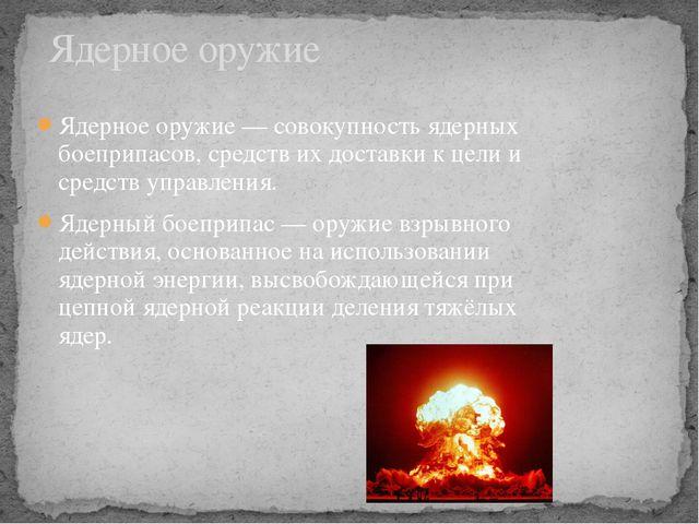 Ядерное оружие — совокупность ядерных боеприпасов, средств их доставки к цели...
