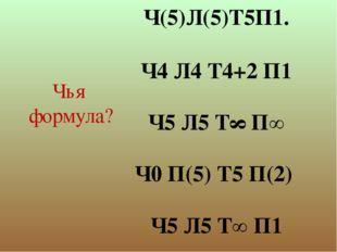 Ч(5)Л(5)Т5П1. Ч4 Л4 Т4+2 П1 Ч5 Л5 Т∞ П∞ Ч0 П(5) Т5 П(2) Ч5 Л5 Т∞ П1 Чья форму