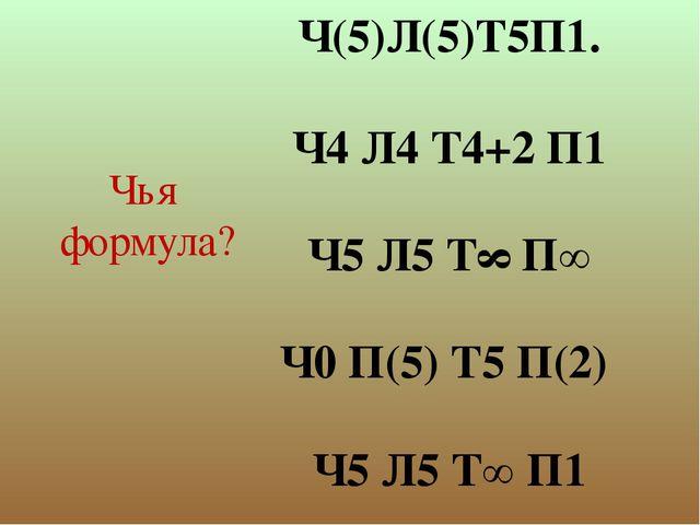 Ч(5)Л(5)Т5П1. Ч4 Л4 Т4+2 П1 Ч5 Л5 Т∞ П∞ Ч0 П(5) Т5 П(2) Ч5 Л5 Т∞ П1 Чья форму...