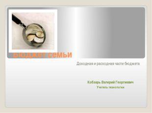 Бюджет семьи Доходная и расходная части бюджета Кобзарь Валерий Георгиевич Уч