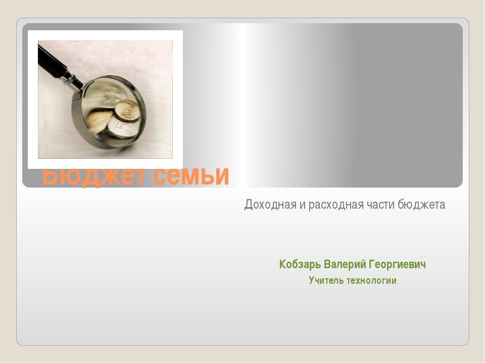 Бюджет семьи Доходная и расходная части бюджета Кобзарь Валерий Георгиевич Уч...