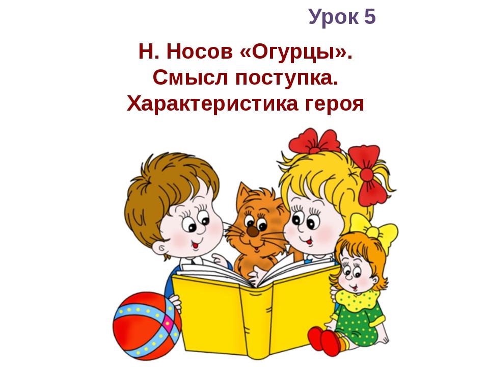 Урок 5 Н. Носов «Огурцы». Смысл поступка. Характеристика героя