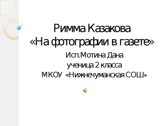 Римма Казакова «На фотографии в газете» Исп.Мотина Дана ученица 2 класса МКОУ...