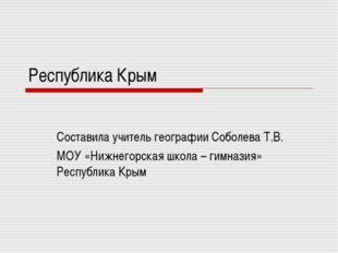 Республика Крым Составила учитель географии Соболева Т.В. МОУ «Нижнегорская ш
