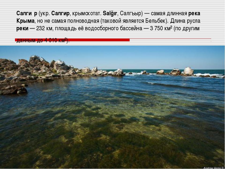 Салги́р (укр. Салгир, крымскотат. Salğır, Салгъыр) — самая длинная река Крыма...
