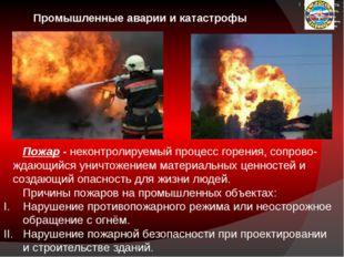 Промышленные аварии и катастрофы Пожар - неконтролируемый процесс горения, с