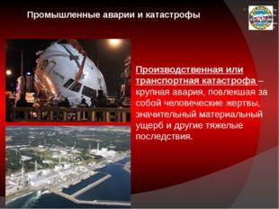 Промышленные аварии и катастрофы Производственная или транспортная катастроф