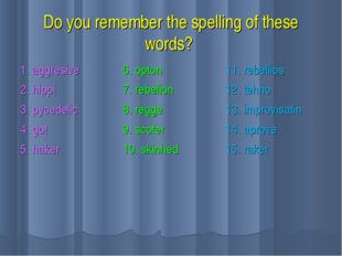 Do you remember the spelling of these words? 1. aggresive 2. hippi 3. pycedel