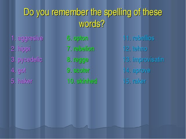 Do you remember the spelling of these words? 1. aggresive 2. hippi 3. pycedel...