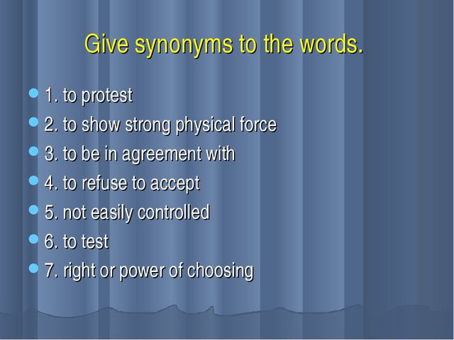 Give synonyms to the words. 1. to protest 2. to show strong physical force 3....