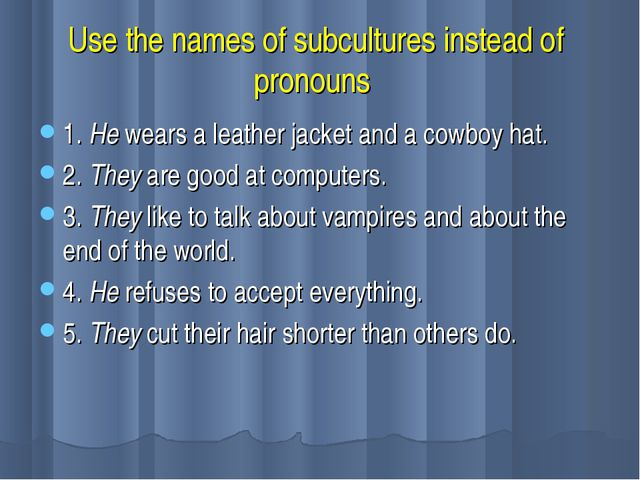 Use the names of subcultures instead of pronouns 1. He wears a leather jacket...