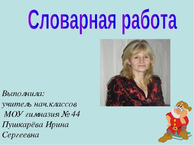 Выполнила: учитель нач.классов МОУ гимназия № 44 Пушкарёва Ирина Сергеевна