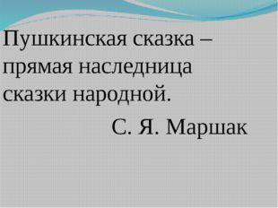 Пушкинская сказка – прямая наследница сказки народной. С. Я. Маршак