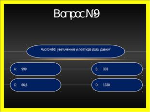 Вопрос №9 Число 666, увеличенное в полтора раза, равно? D: 1330 B:333 C:66