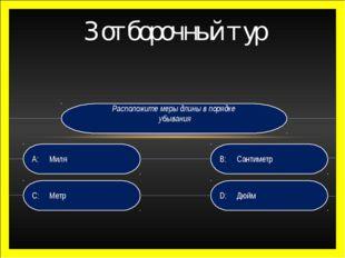 3 отборочный тур Расположите меры длины в порядке убывания D: Дюйм B:Сантим