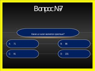 Какое из чисел является простым? D:231 B:86 C:91 A:71 Вопрос №7