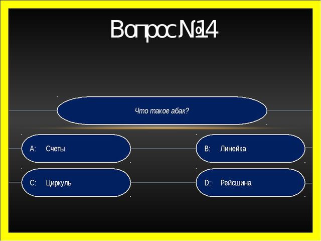 Что такое абак? D:Рейсшина B:Линейка C:Циркуль A:Счеты Вопрос №14