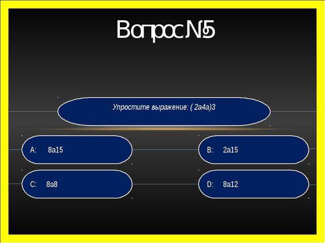 Вопрос №5 Упростите выражение: ( 2а4а)3 D: 8а12 B:2а15 C: 8а8 A: 8а15