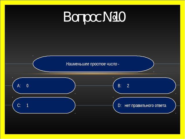 Вопрос №10 Наименьшее простое число - D: нет правильного ответа B:2 C:1 A:0