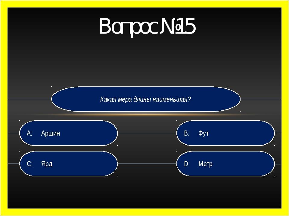 Какая мера длины наименьшая? D:Метр B:Фут C:Ярд A:Аршин Вопрос №15