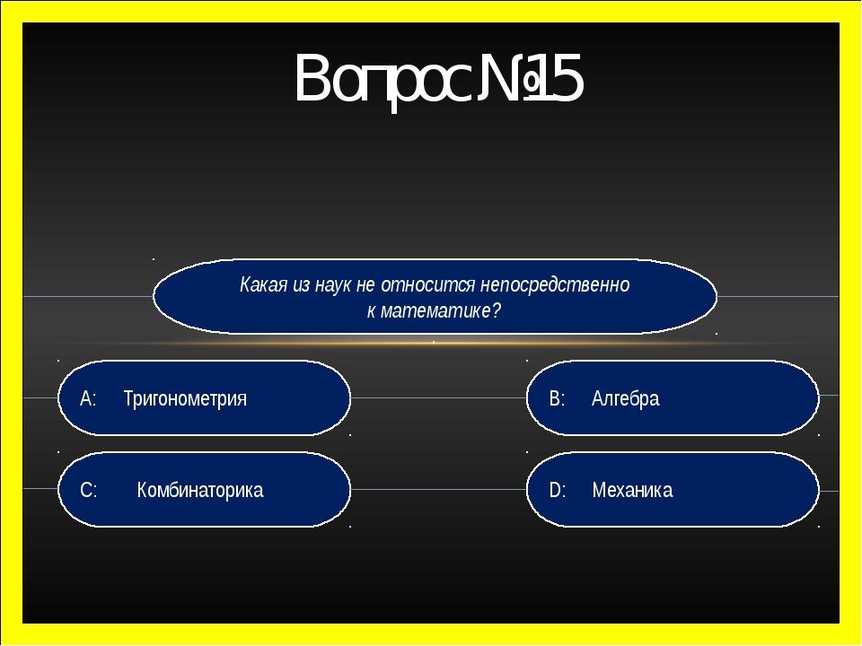 Вопрос №15 Какая из наук не относится непосредственно к математике? . D: Мех...
