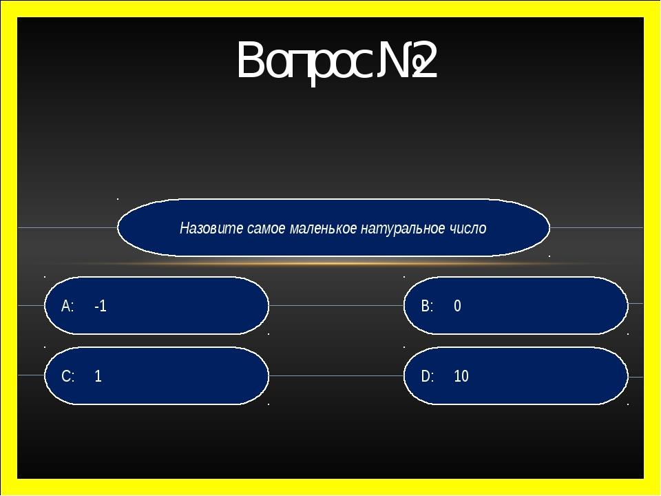Назовите самое маленькое натуральное число D: 10 B:0 C: 1 A:-1 Вопрос №2