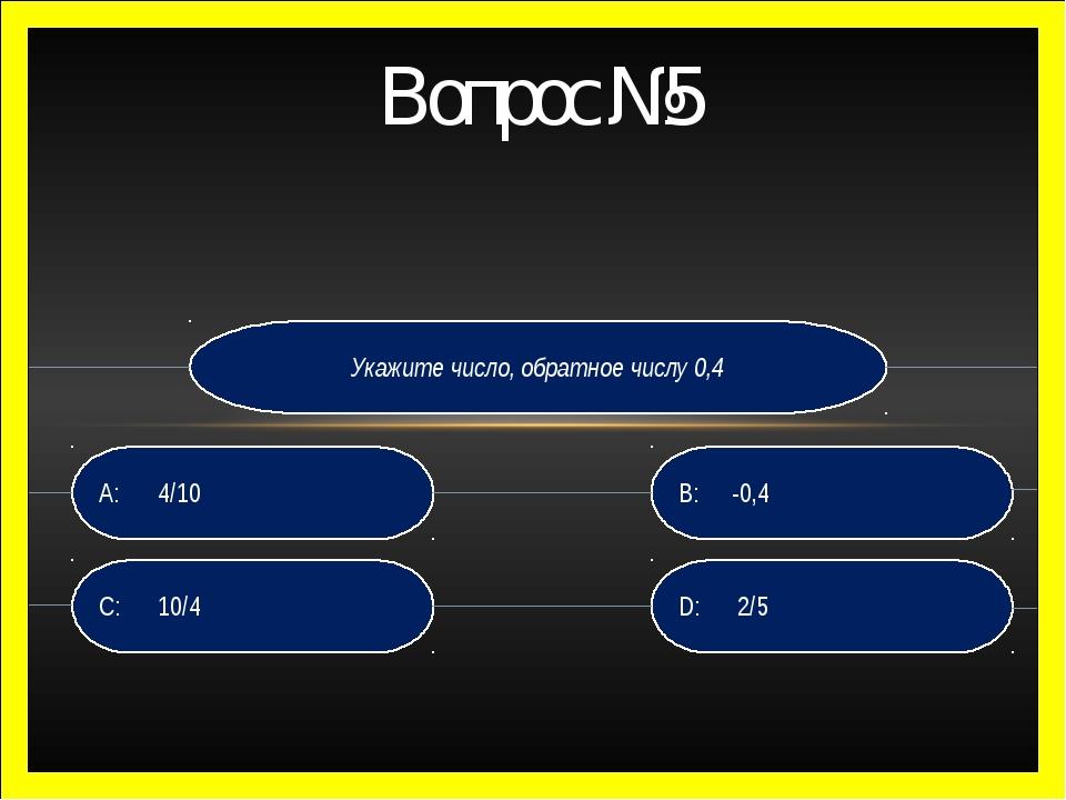 Укажите число, обратное числу 0,4 D:  2/5 B:-0,4 C:  10/4 A: 4/10 Вопрос...
