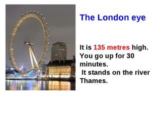 The London eye It is 135 metres high. You go up for 30 minutes. It stands on