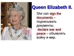 Queen Elizabeth II. She can sign the documents – подписывать документы. decla