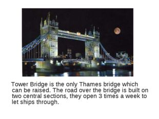 Tower Bridge is the only Thames bridge which can be raised. The road over th