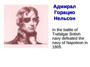 Адмирал Горацио Нельсон In the battle of Trafalgar British navy defeated the
