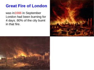 Great Fire of London was in1666 in September London had been burning for 4 da