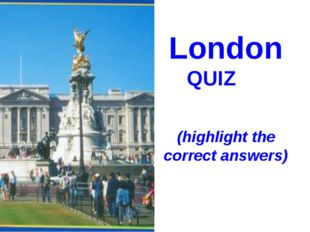 London QUIZ (highlight the correct answers)