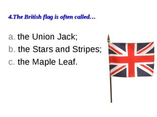 4.The British flag is often called… a. the Union Jack; b. the Stars and Strip