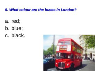 5. What colour are the buses in London? red; blue; black.