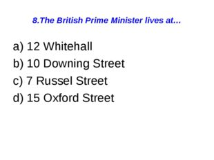 8.The British Prime Minister lives at… a) 12 Whitehall b) 10 Downing Street c
