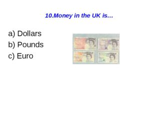 10.Money in the UK is… a) Dollars b) Pounds c) Euro
