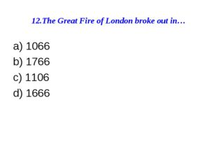 12.The Great Fire of London broke out in… a) 1066 b) 1766 c) 1106 d) 1666