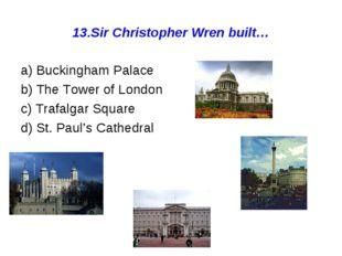 13.Sir Christopher Wren built… a) Buckingham Palace b) The Tower of London c)
