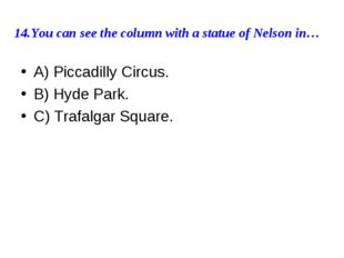 14.You can see the column with a statue of Nelson in… A) Piccadilly Circus. B