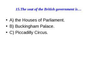 15.The seat of the British government is… A) the Houses of Parliament. B) Buc