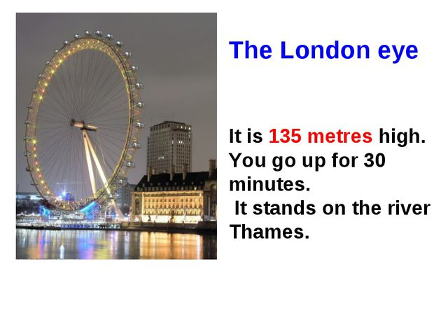 The London eye It is 135 metres high. You go up for 30 minutes. It stands on...